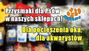 Przysmaki dla Psów w naszych sklepach! Dla pocieszenia oka, dla akwarystów